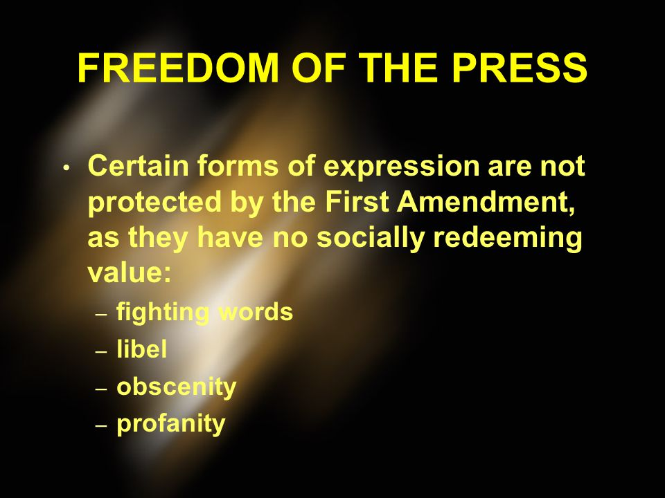 FREEDOM OF THE PRESS Certain forms of expression are not protected by the First Amendment, as they have no socially redeeming value: