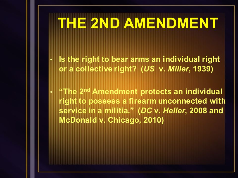 THE 2ND AMENDMENT Is the right to bear arms an individual right or a collective right (US v. Miller, 1939)