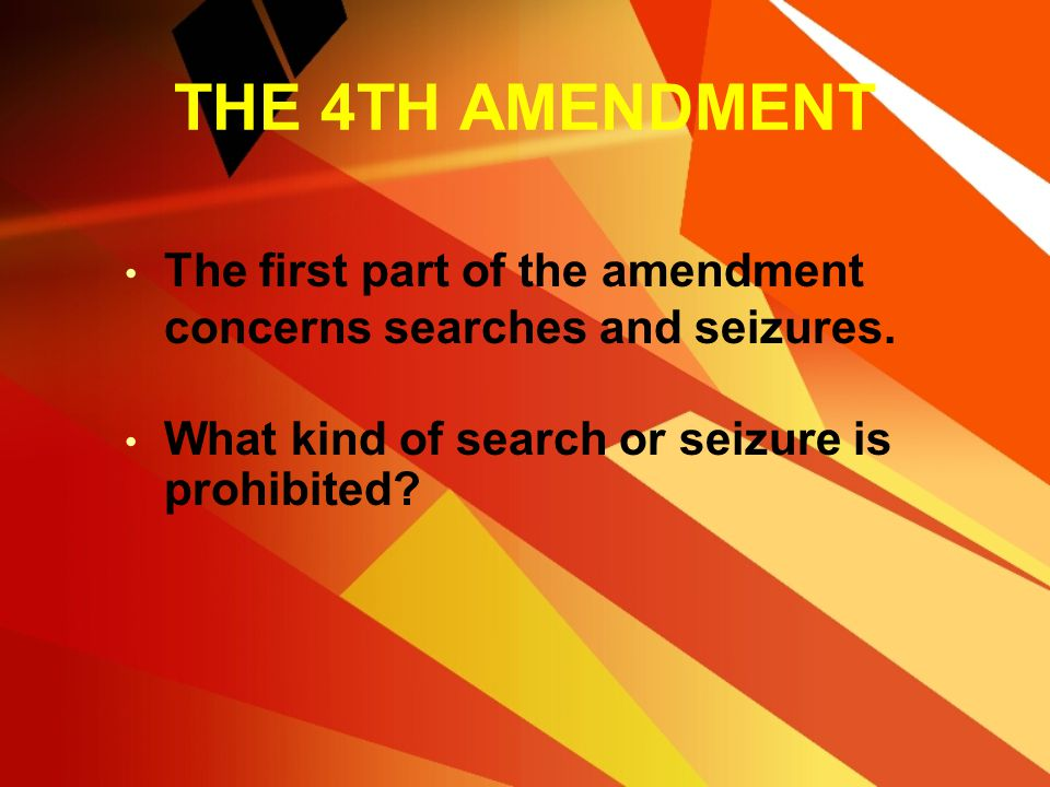 THE 4TH AMENDMENT The first part of the amendment concerns searches and seizures.