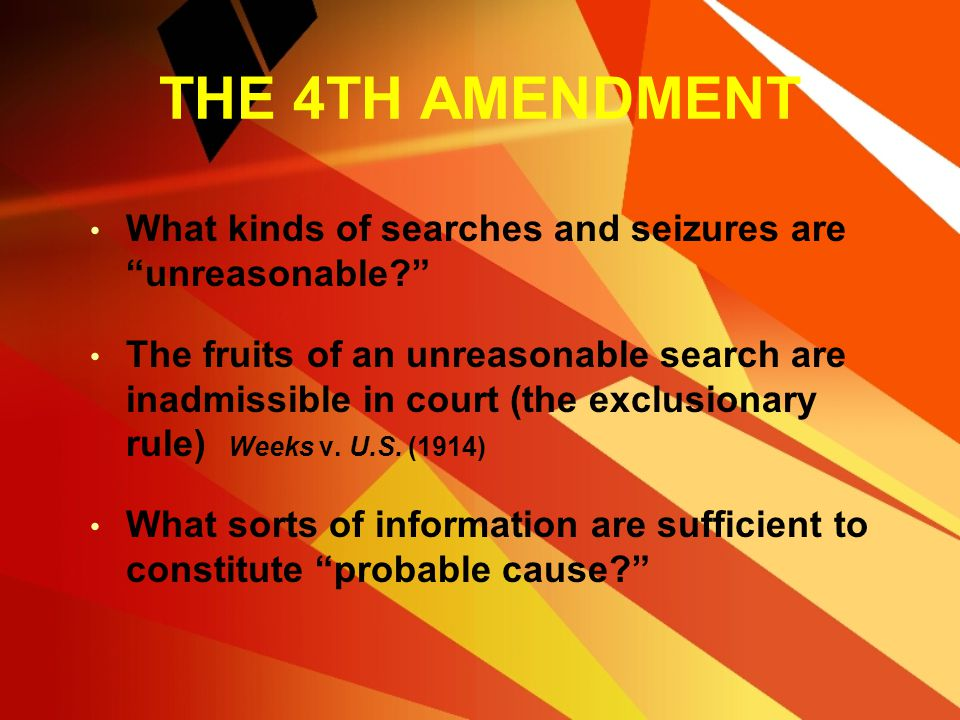 THE 4TH AMENDMENT What kinds of searches and seizures are unreasonable