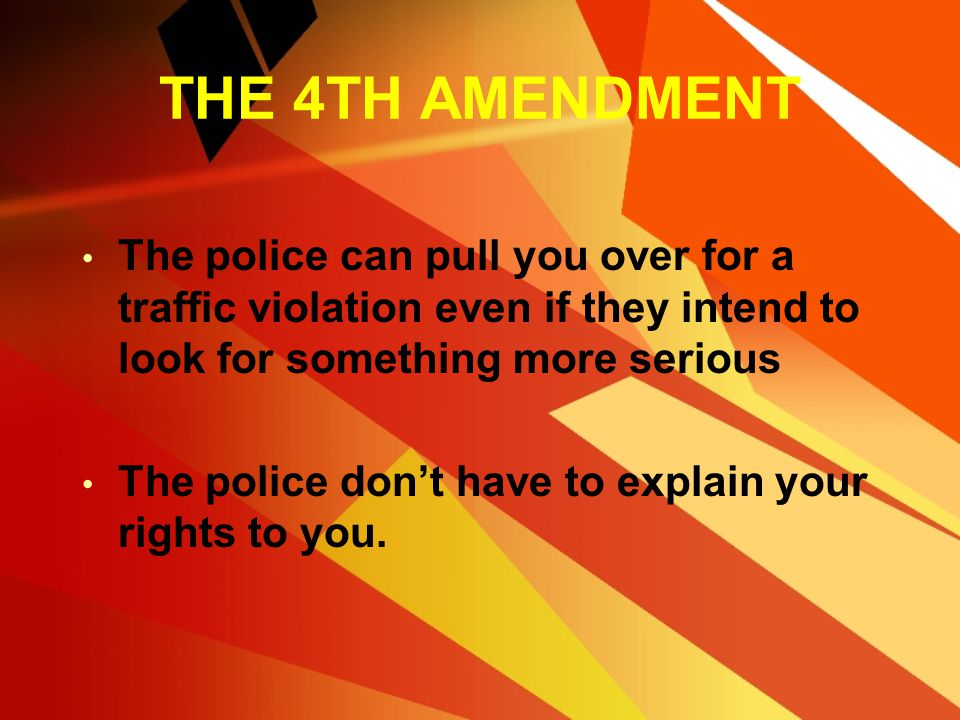 THE 4TH AMENDMENT The police can pull you over for a traffic violation even if they intend to look for something more serious.