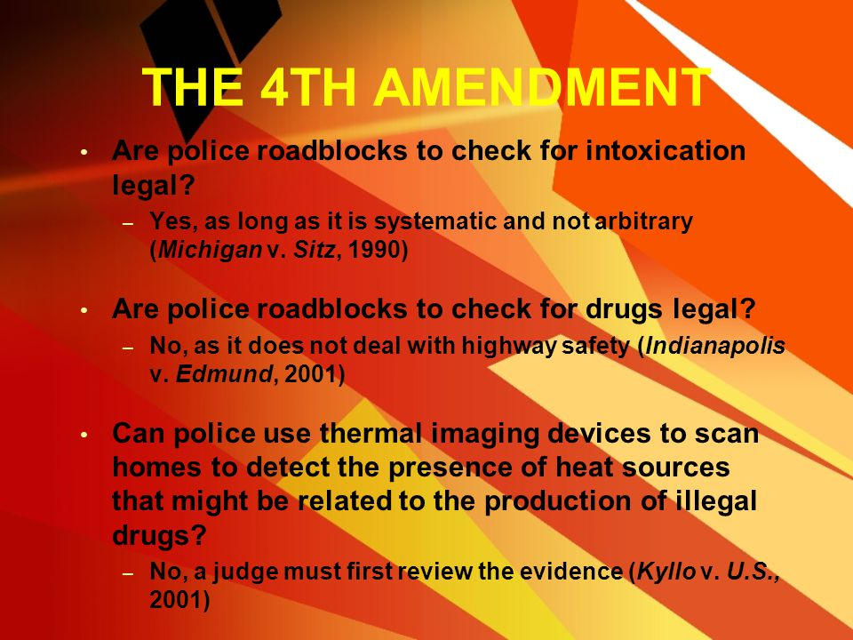 THE 4TH AMENDMENT Are police roadblocks to check for intoxication legal Yes, as long as it is systematic and not arbitrary (Michigan v. Sitz, 1990)