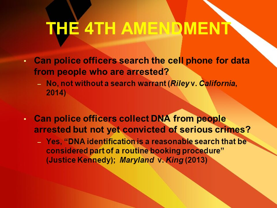THE 4TH AMENDMENT Can police officers search the cell phone for data from people who are arrested