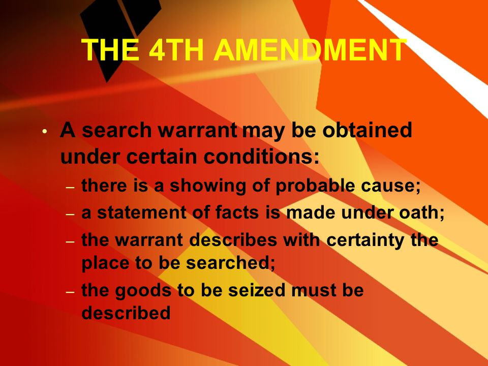 THE 4TH AMENDMENT A search warrant may be obtained under certain conditions: there is a showing of probable cause;