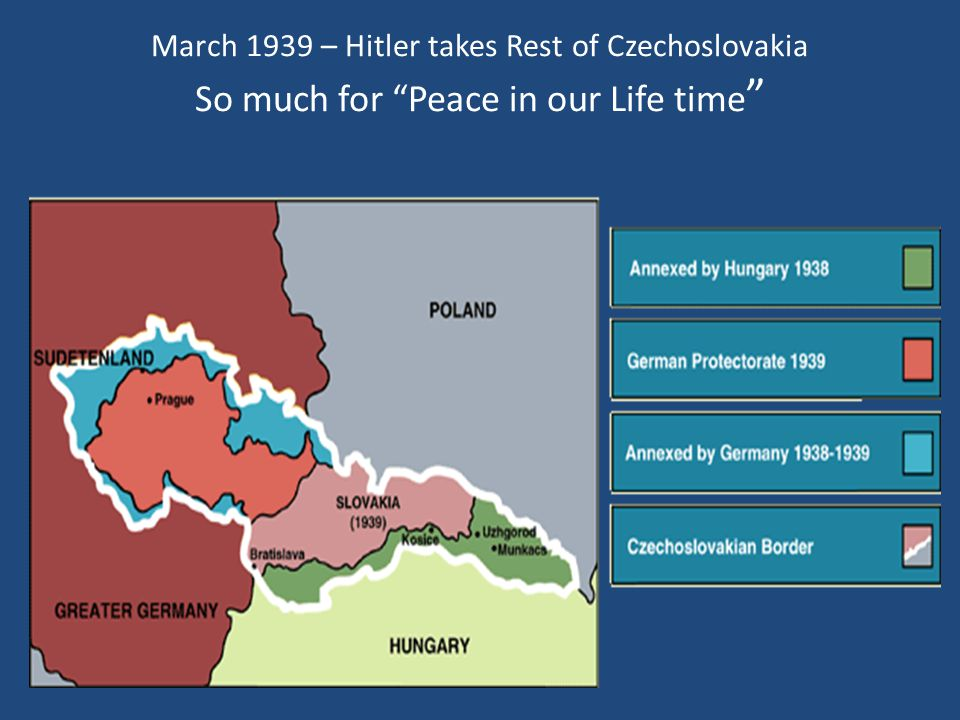 March 1939 – Hitler takes Rest of Czechoslovakia So much for Peace in our Life time