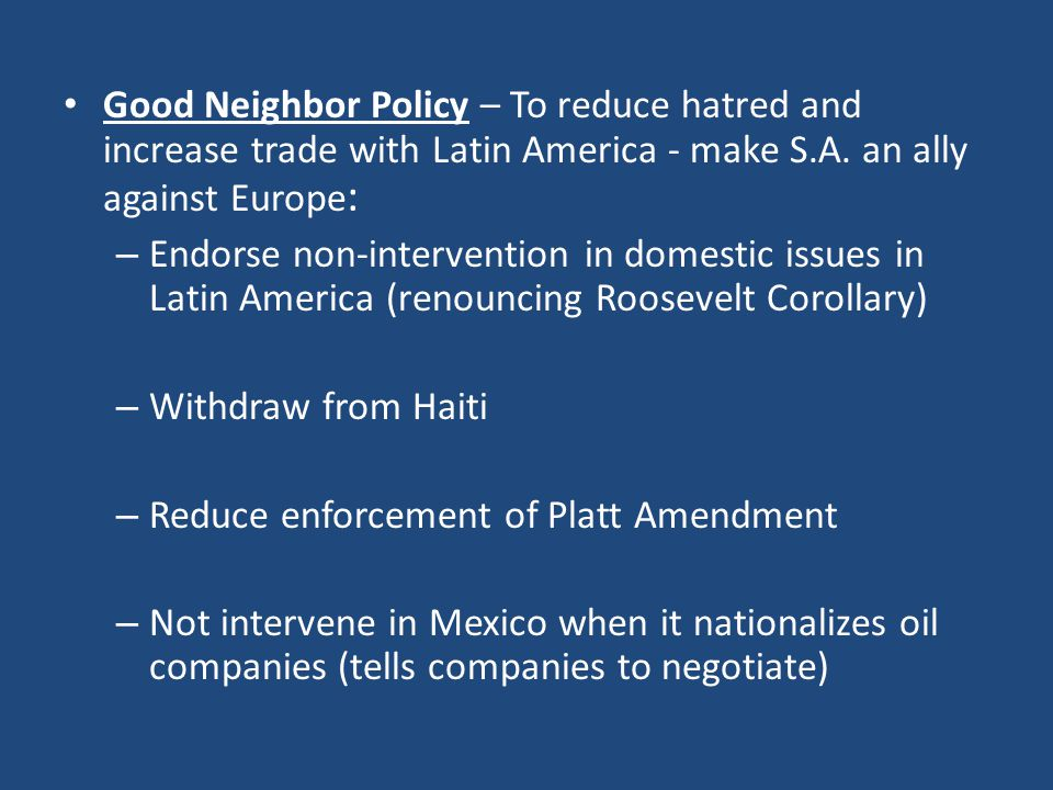 Good Neighbor Policy – To reduce hatred and increase trade with Latin America - make S.A. an ally against Europe: