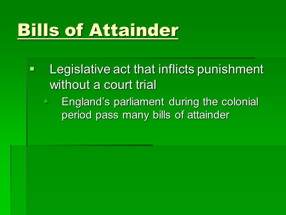 Bills of Attainder Legislative act that inflicts punishment without a court trial.