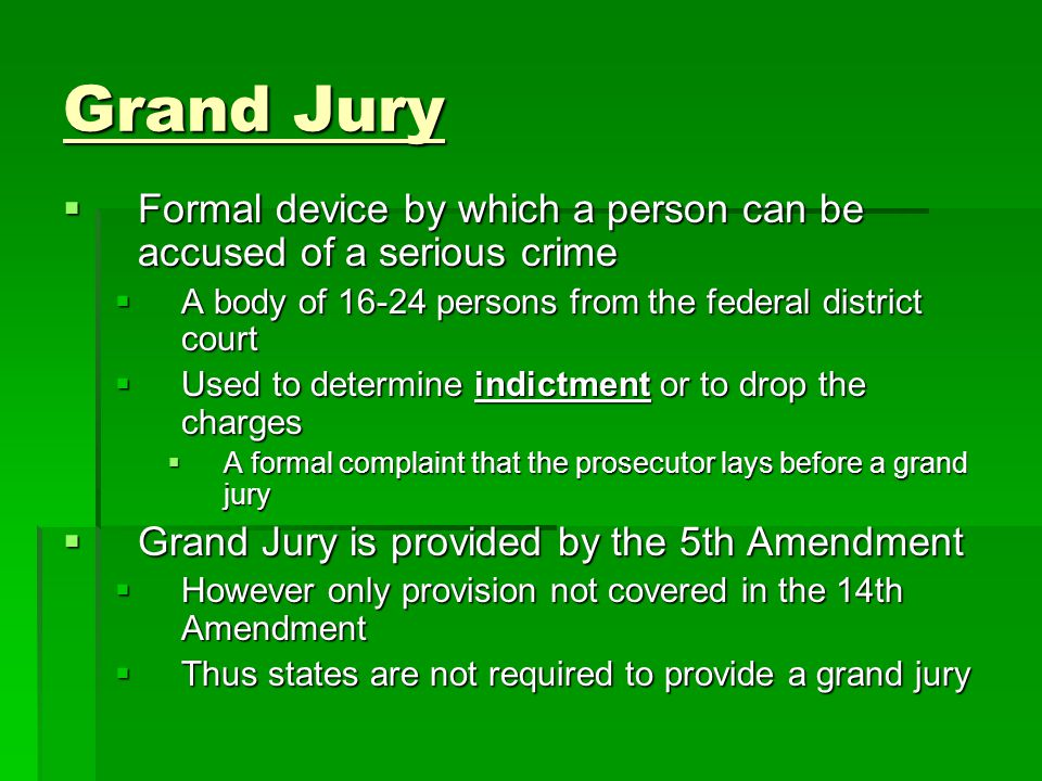 Grand Jury Formal device by which a person can be accused of a serious crime. A body of 16-24 persons from the federal district court.