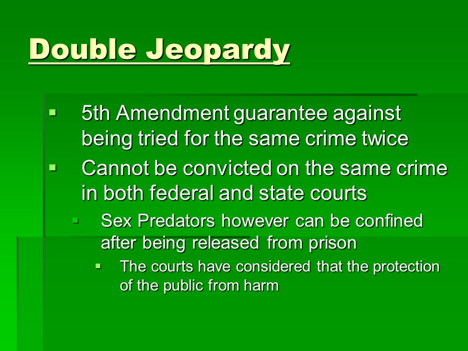 Double Jeopardy 5th Amendment guarantee against being tried for the same crime twice.