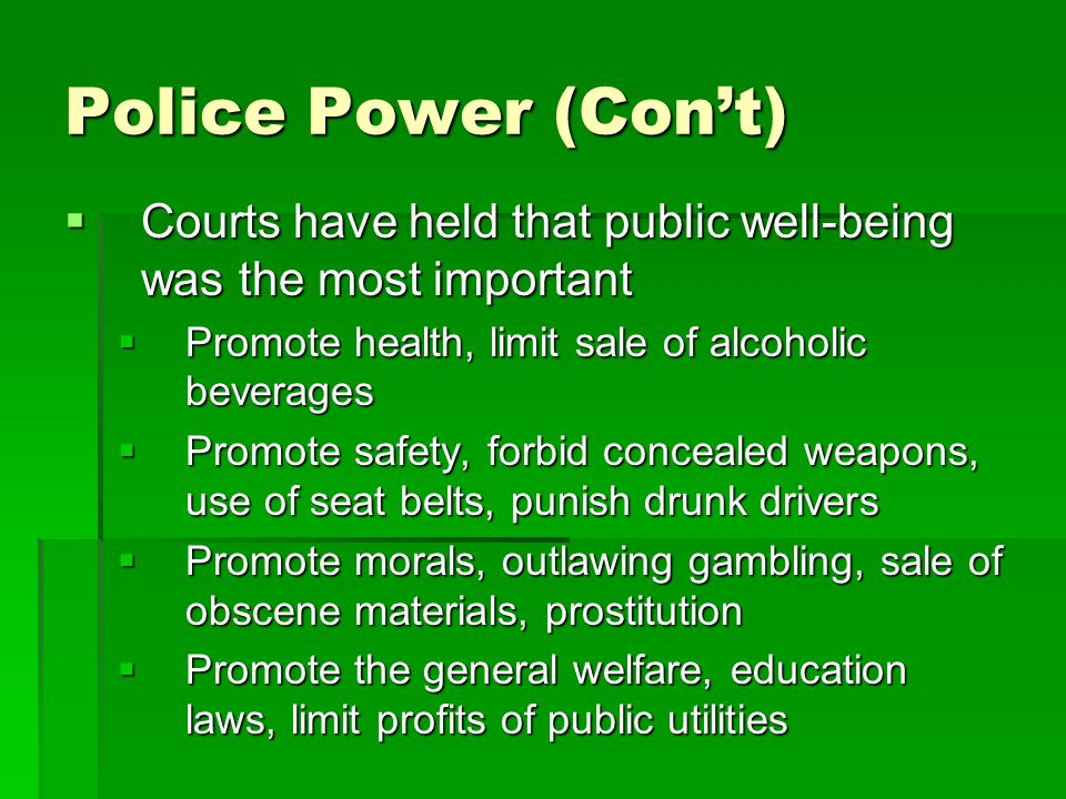 Police Power (Con't) Courts have held that public well-being was the most important. Promote health, limit sale of alcoholic beverages.