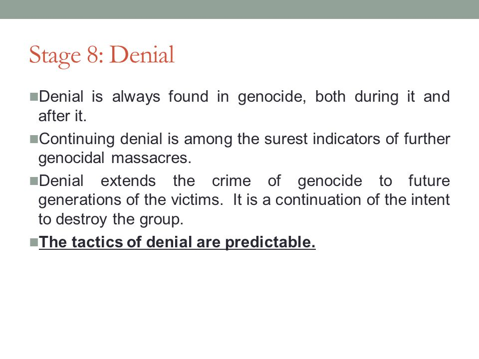 Stage 8: Denial Denial is always found in genocide, both during it and after it.
