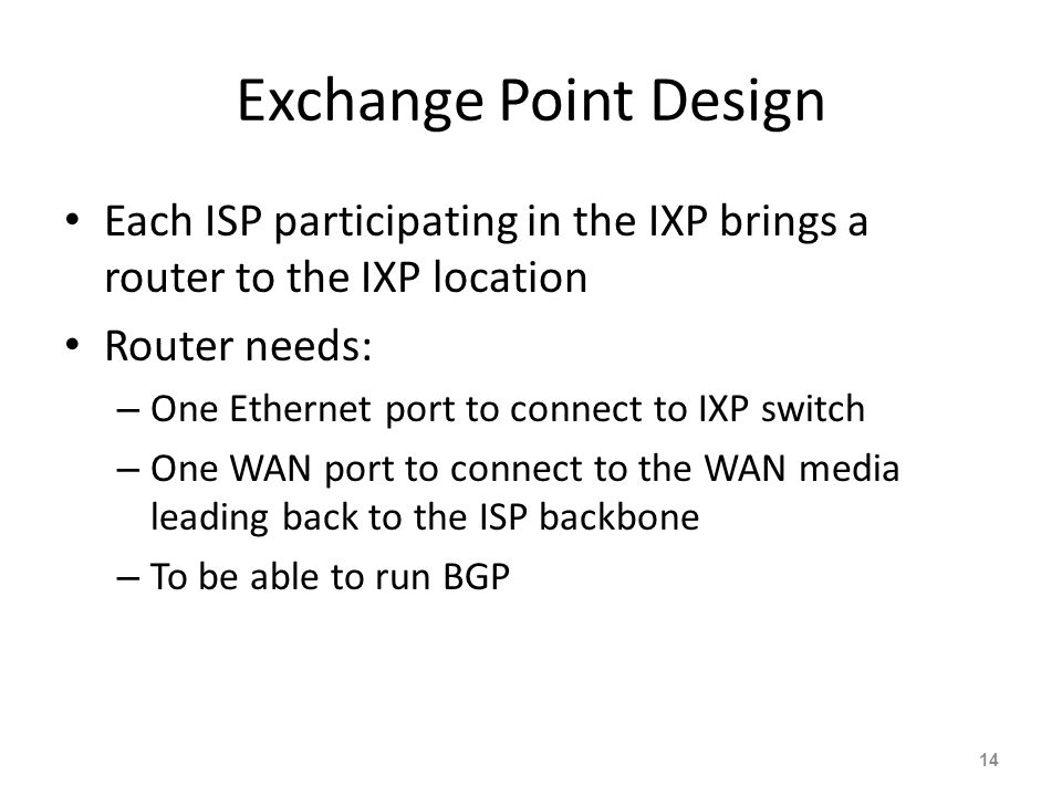 Exchange Point Design Each ISP participating in the IXP brings a router to the IXP location. Router needs: