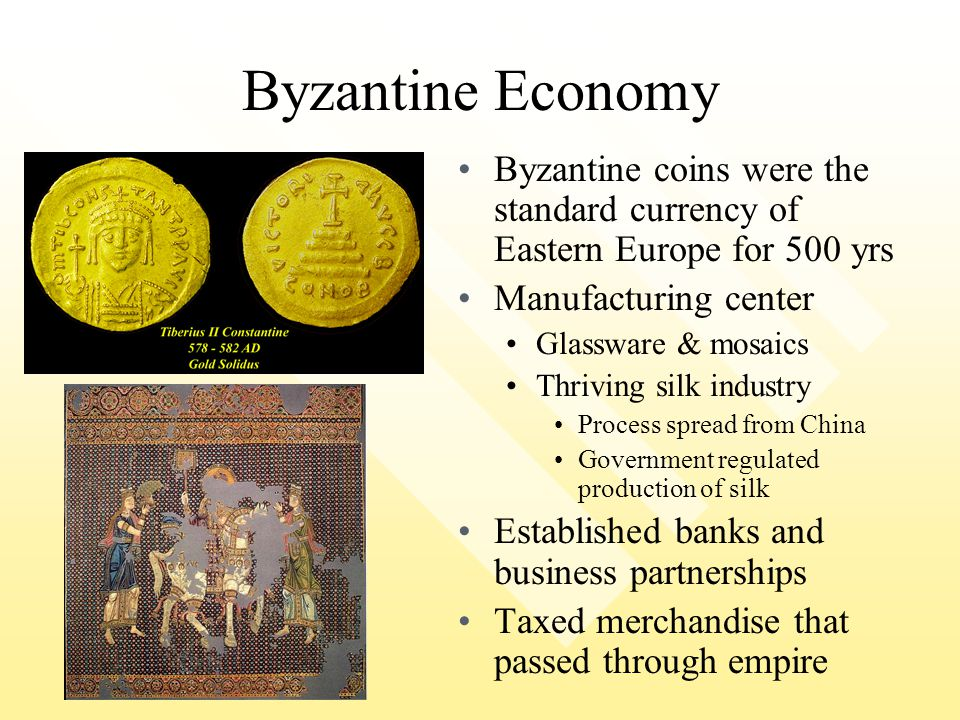 Byzantine Economy Byzantine coins were the standard currency of Eastern Europe for 500 yrs. Manufacturing center.