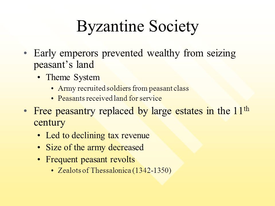 Byzantine Society Early emperors prevented wealthy from seizing peasant's land. Theme System. Army recruited soldiers from peasant class.