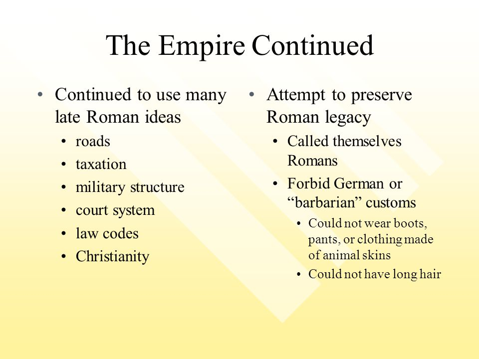 The Empire Continued Continued to use many late Roman ideas