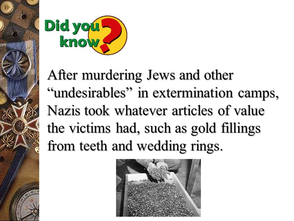 After murdering Jews and other undesirables in extermination camps, Nazis took whatever articles of value the victims had, such as gold fillings from teeth and wedding rings.
