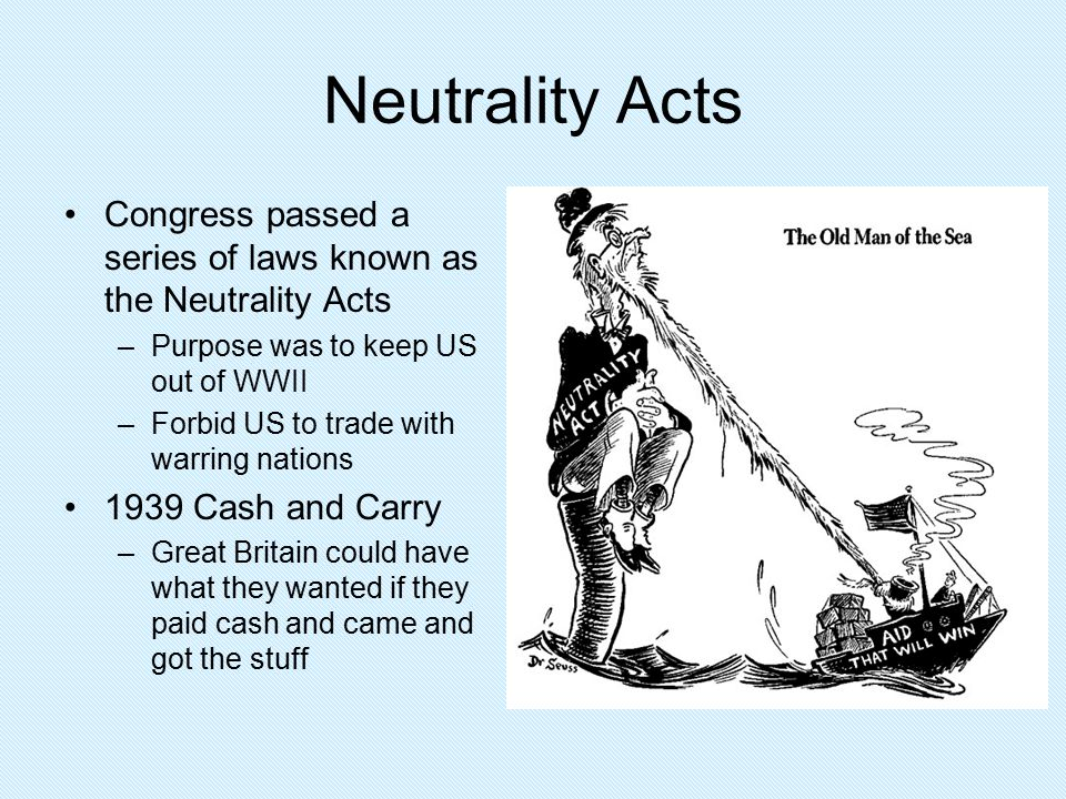 Neutrality Acts Congress passed a series of laws known as the Neutrality Acts. Purpose was to keep US out of WWII.