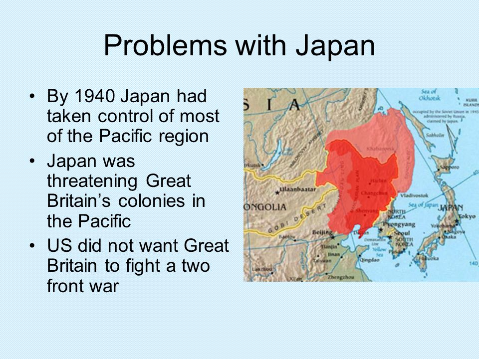 Problems with Japan By 1940 Japan had taken control of most of the Pacific region. Japan was threatening Great Britain's colonies in the Pacific.