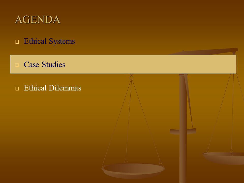 AGENDA Ethical Systems Case Studies Ethical Dilemmas