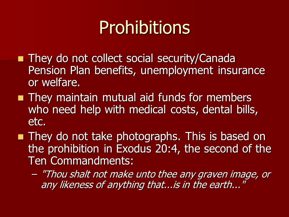 Prohibitions They do not collect social security/Canada Pension Plan benefits, unemployment insurance or welfare.