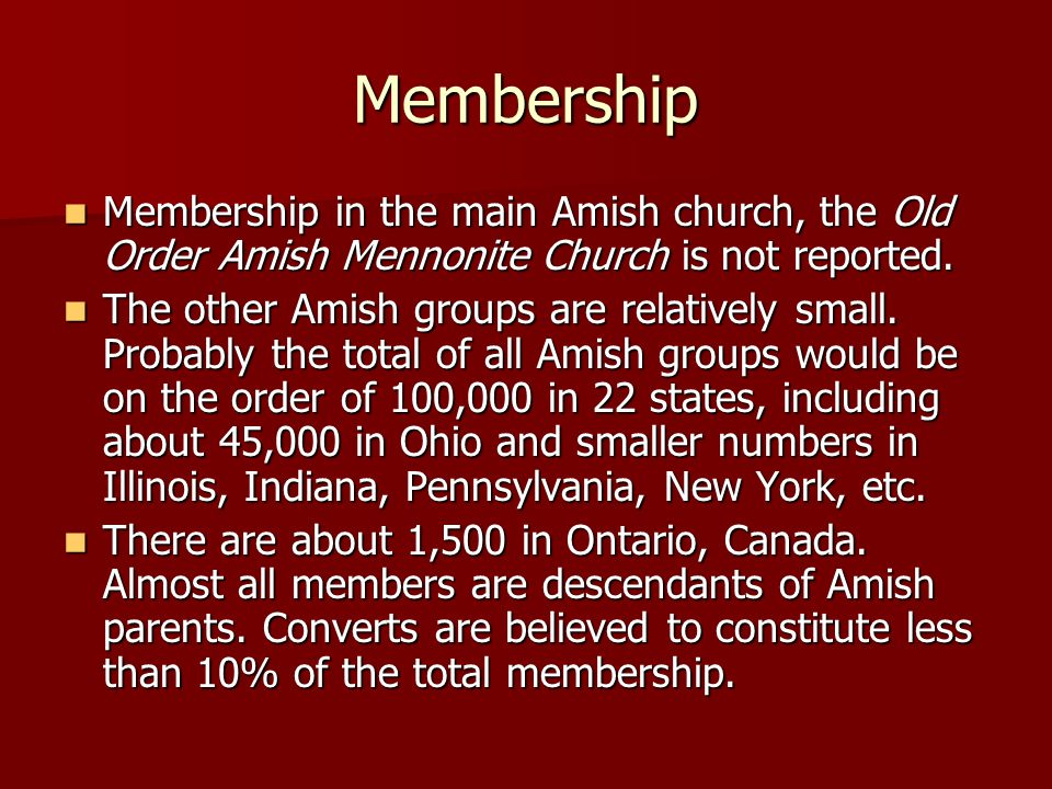 Membership Membership in the main Amish church, the Old Order Amish Mennonite Church is not reported.