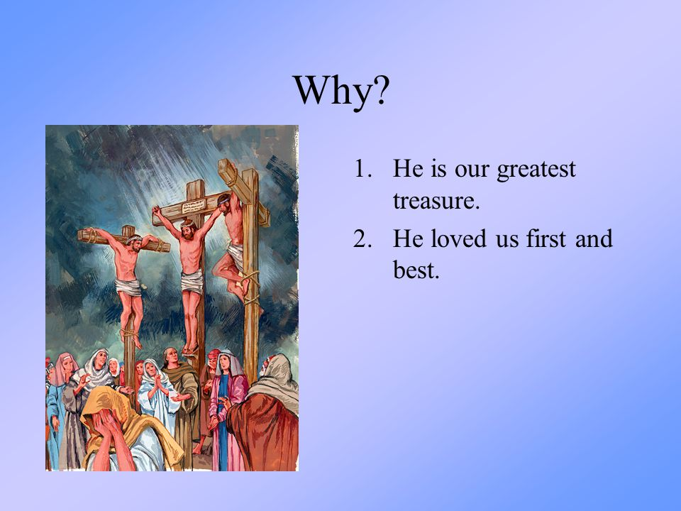 Why He is our greatest treasure. He loved us first and best.
