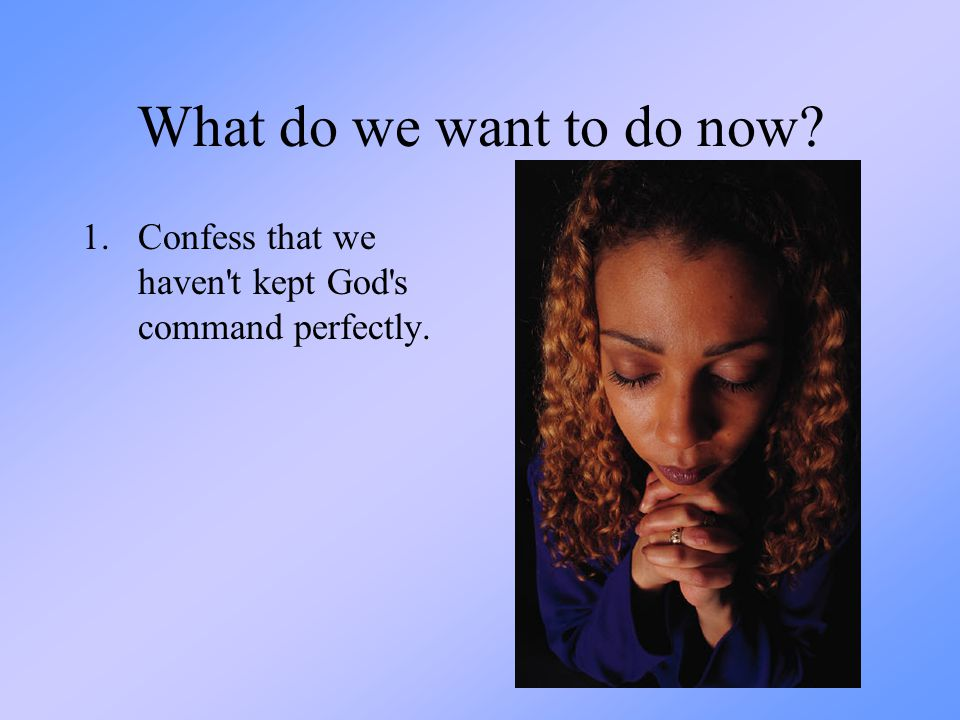 What do we want to do now Confess that we haven t kept God s command perfectly.