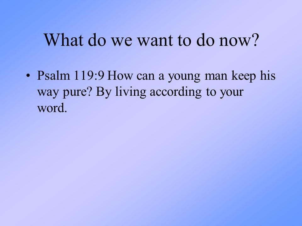 What do we want to do now. Psalm 119:9 How can a young man keep his way pure.