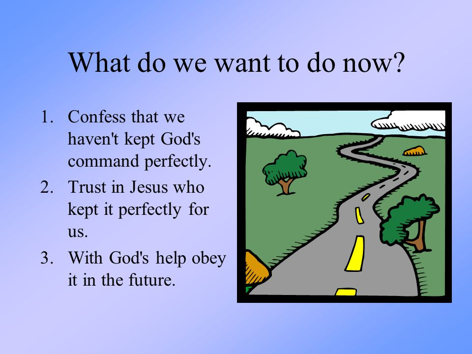 What do we want to do now Confess that we haven t kept God s command perfectly. Trust in Jesus who kept it perfectly for us.