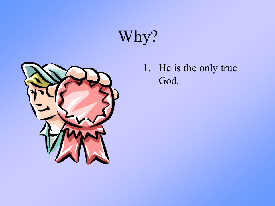 Why He is the only true God.