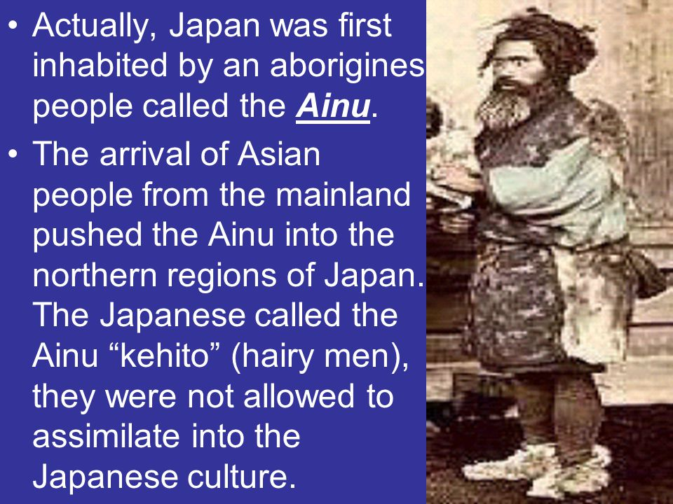 Actually, Japan was first inhabited by an aborigines people called the Ainu.