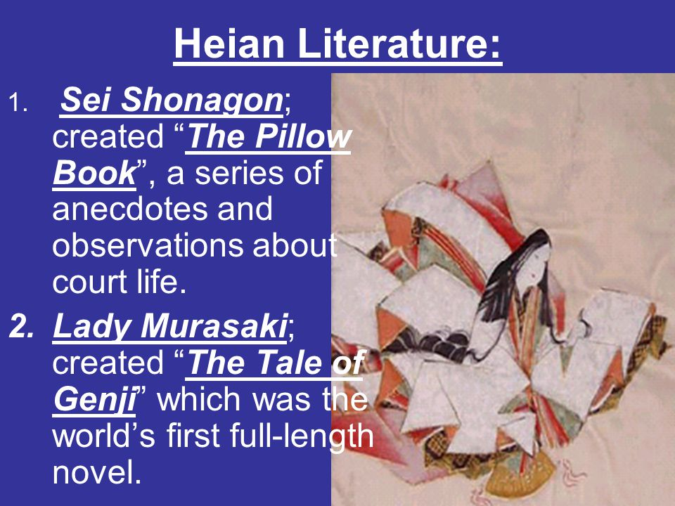 Heian Literature: Sei Shonagon; created The Pillow Book , a series of anecdotes and observations about court life.