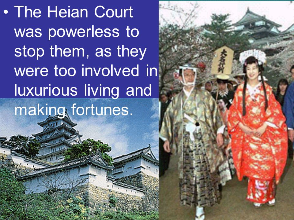 The Heian Court was powerless to stop them, as they were too involved in luxurious living and making fortunes.