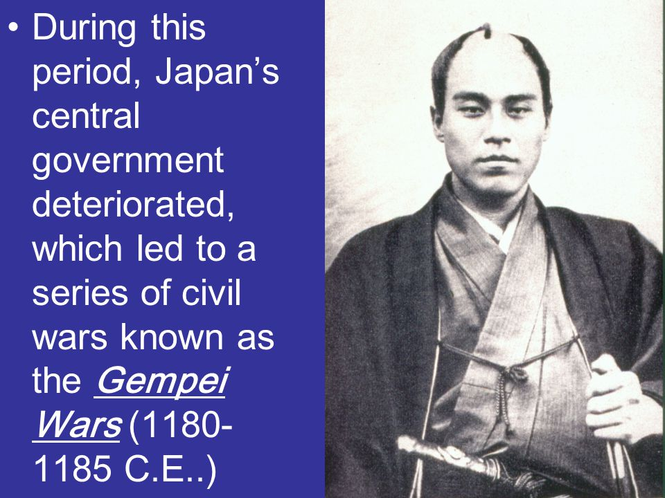 During this period, Japan's central government deteriorated, which led to a series of civil wars known as the Gempei Wars (1180-1185 C.E..)