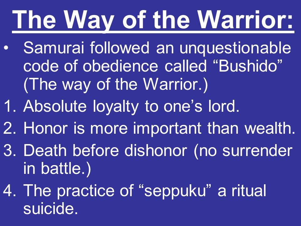 The Way of the Warrior: Samurai followed an unquestionable code of obedience called Bushido (The way of the Warrior.)