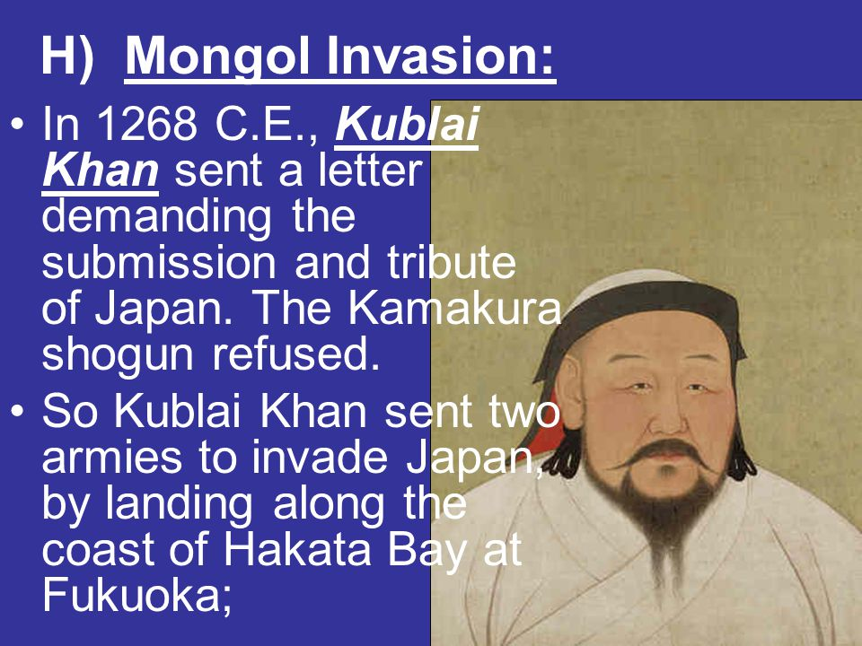 H) Mongol Invasion: In 1268 C.E., Kublai Khan sent a letter demanding the submission and tribute of Japan. The Kamakura shogun refused.