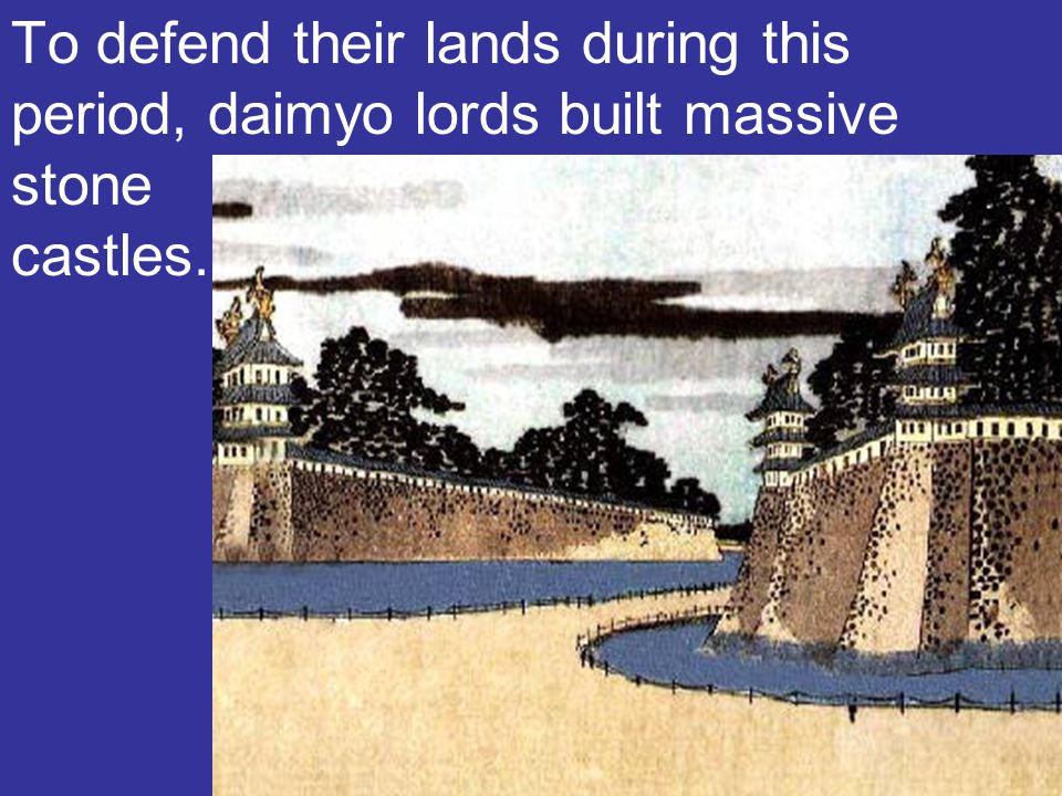 To defend their lands during this period, daimyo lords built massive stone