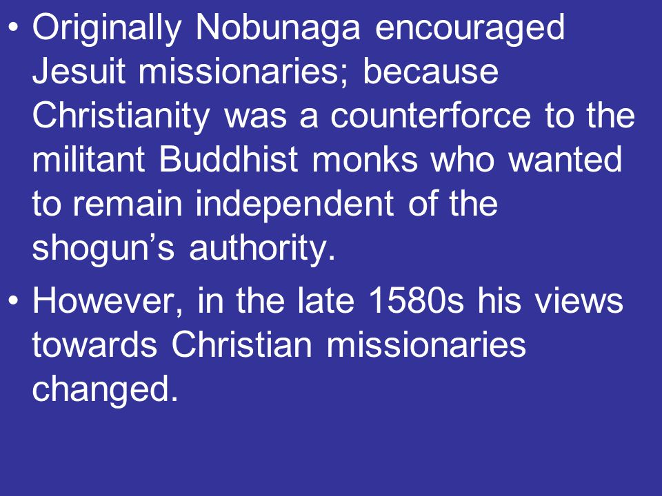 Originally Nobunaga encouraged Jesuit missionaries; because Christianity was a counterforce to the militant Buddhist monks who wanted to remain independent of the shogun's authority.