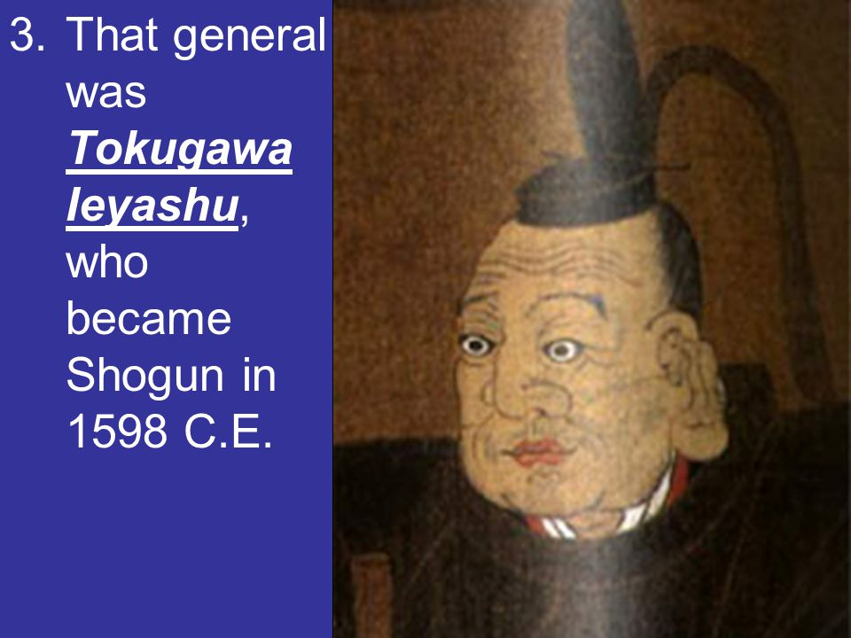 That general was Tokugawa Ieyashu, who became Shogun in 1598 C.E.