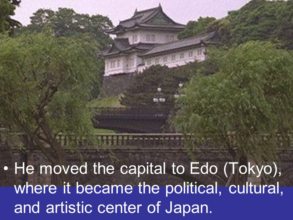 He moved the capital to Edo (Tokyo), where it became the political, cultural, and artistic center of Japan.