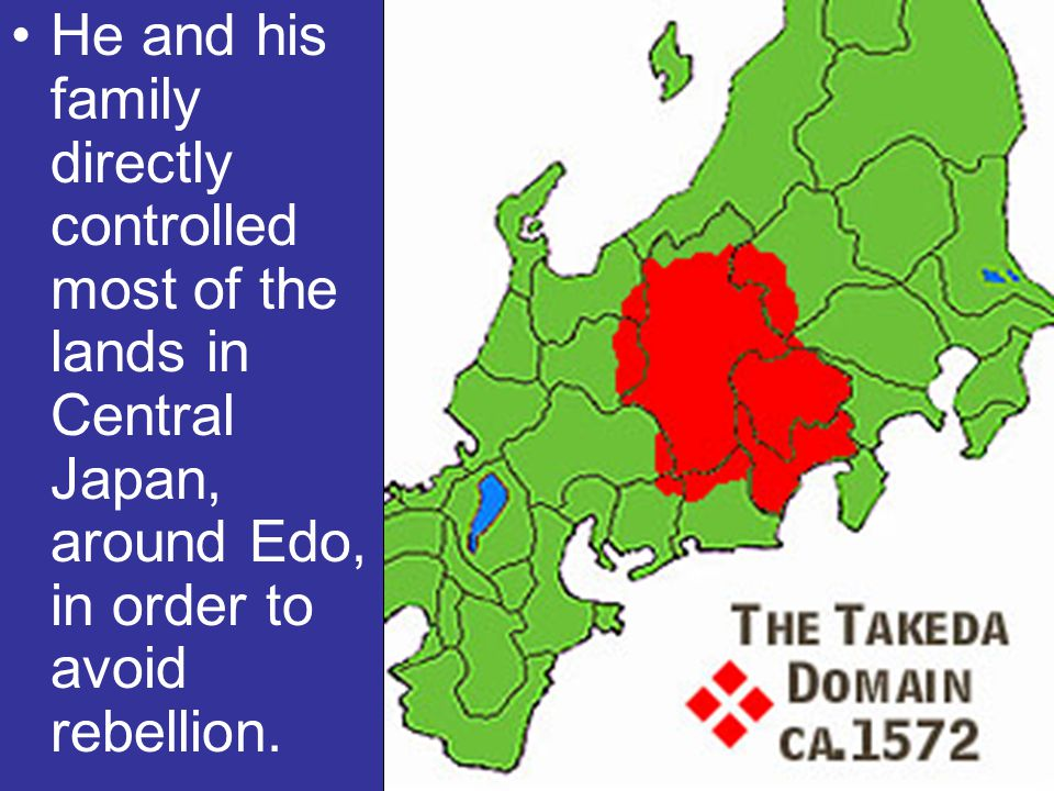 He and his family directly controlled most of the lands in Central Japan, around Edo, in order to avoid rebellion.