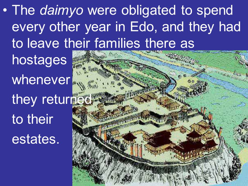 The daimyo were obligated to spend every other year in Edo, and they had to leave their families there as hostages