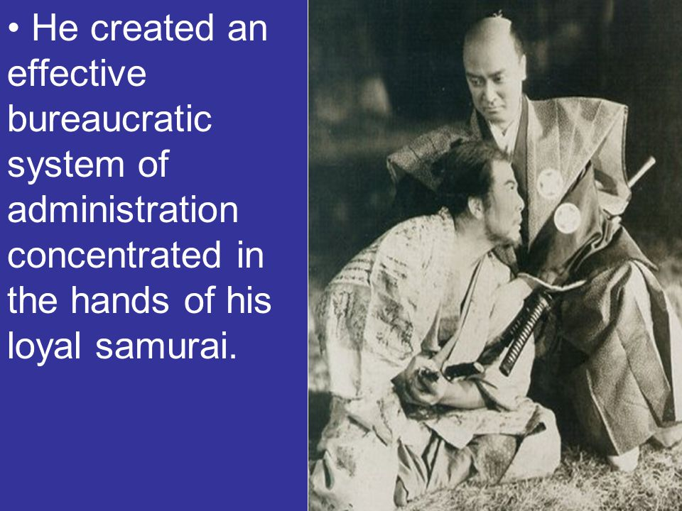 He created an effective bureaucratic system of administration concentrated in the hands of his loyal samurai.