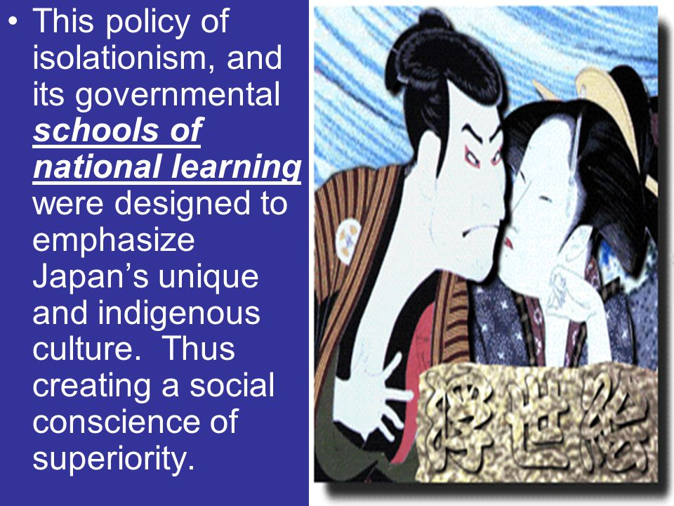 This policy of isolationism, and its governmental schools of national learning were designed to emphasize Japan's unique and indigenous culture.