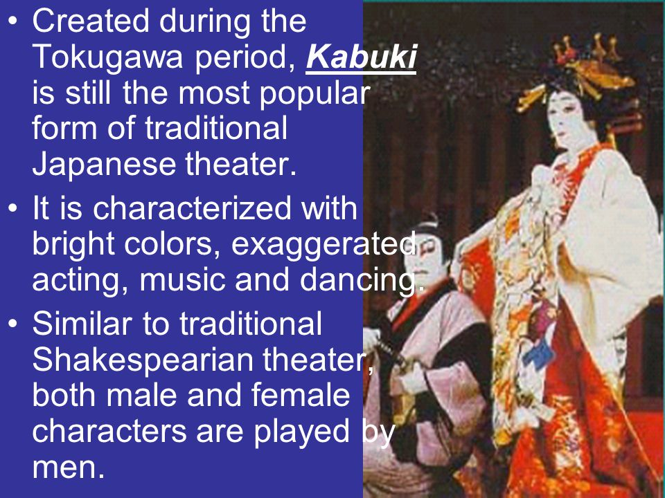 Created during the Tokugawa period, Kabuki is still the most popular form of traditional Japanese theater.