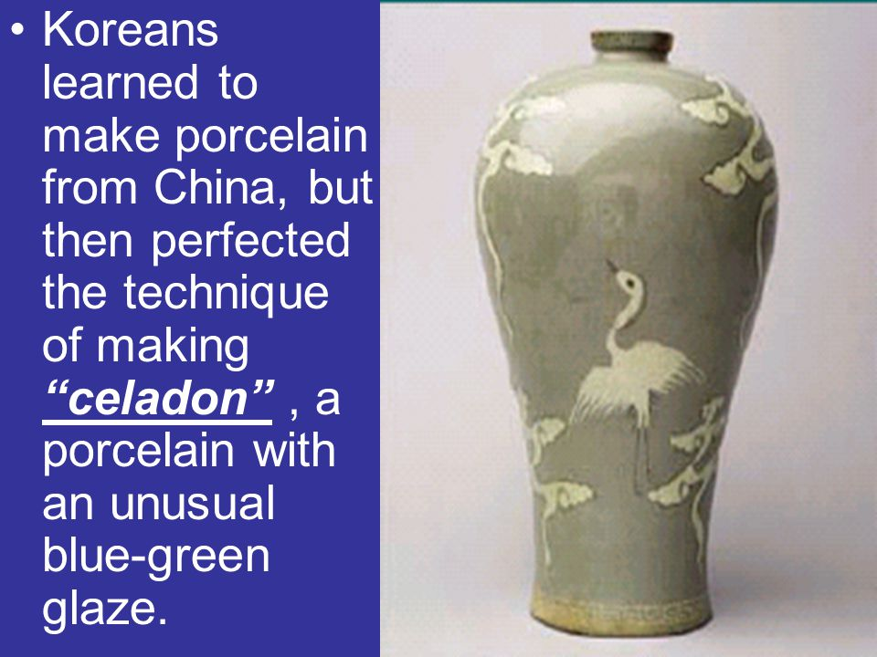 Koreans learned to make porcelain from China, but then perfected the technique of making celadon , a porcelain with an unusual blue-green glaze.
