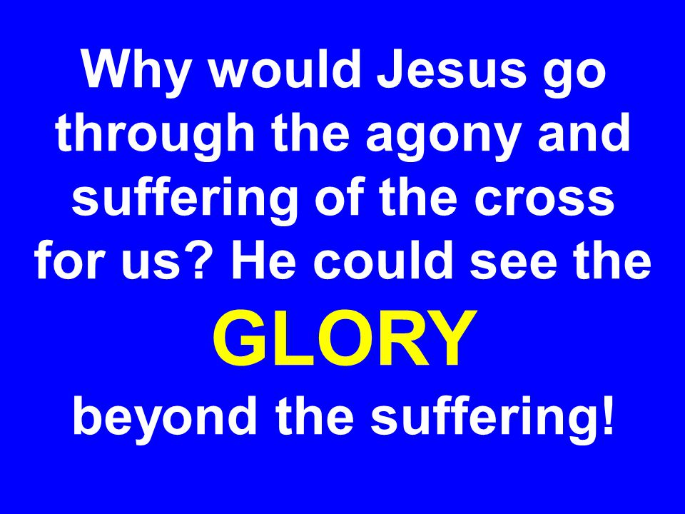 Why would Jesus go through the agony and suffering of the cross for us