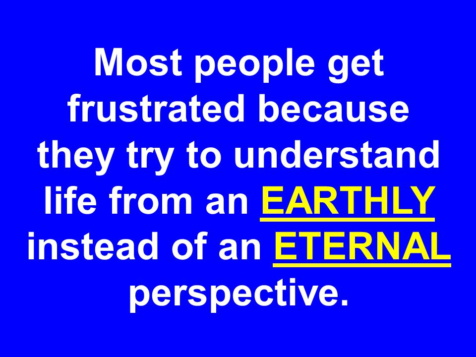 Most people get frustrated because they try to understand life from an EARTHLY instead of an ETERNAL perspective.