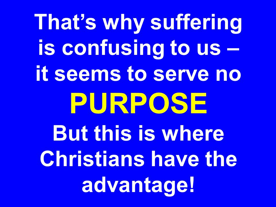 PURPOSE That's why suffering is confusing to us – it seems to serve no