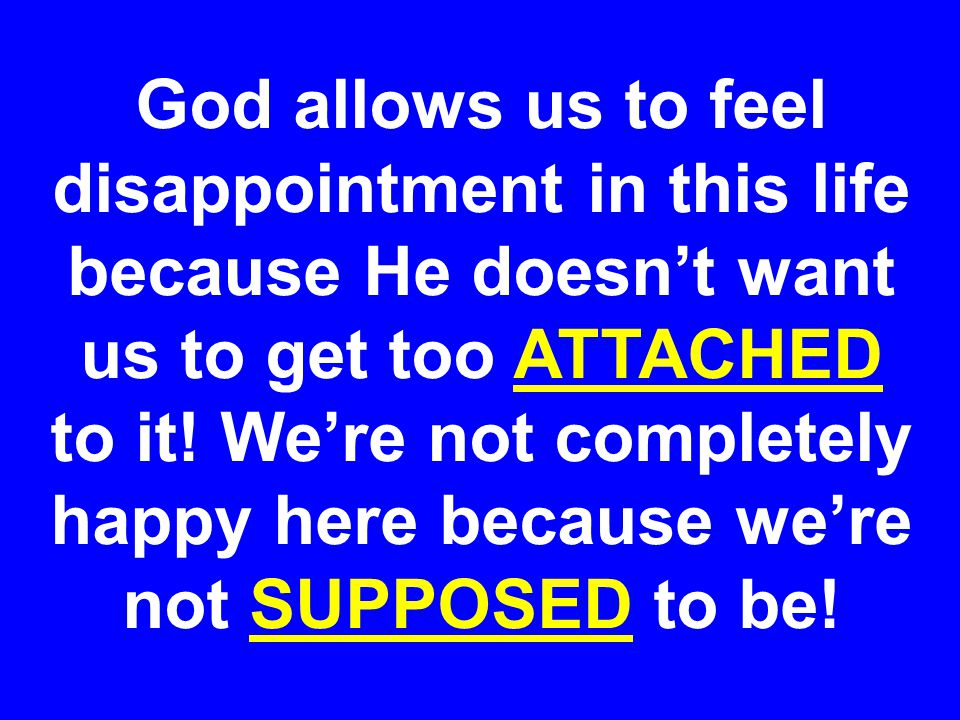 God allows us to feel disappointment in this life because He doesn't want us to get too ATTACHED